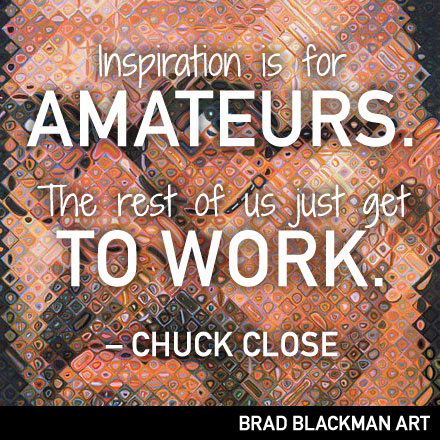 Inspiration is for amateurs. The rest of us just get to work. -- Chuck Close