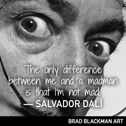 The only difference between me and a madman is that I'm not mad. -- Salvador Dali