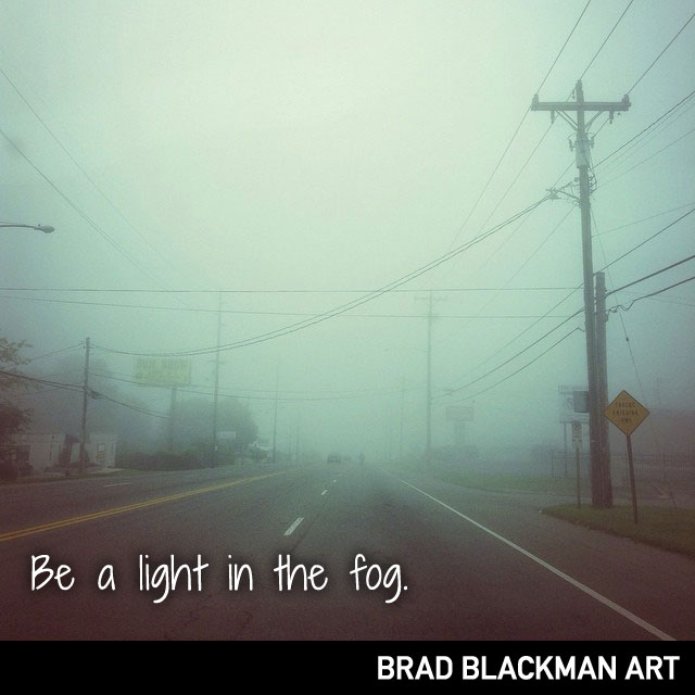 Be a light in the fog.