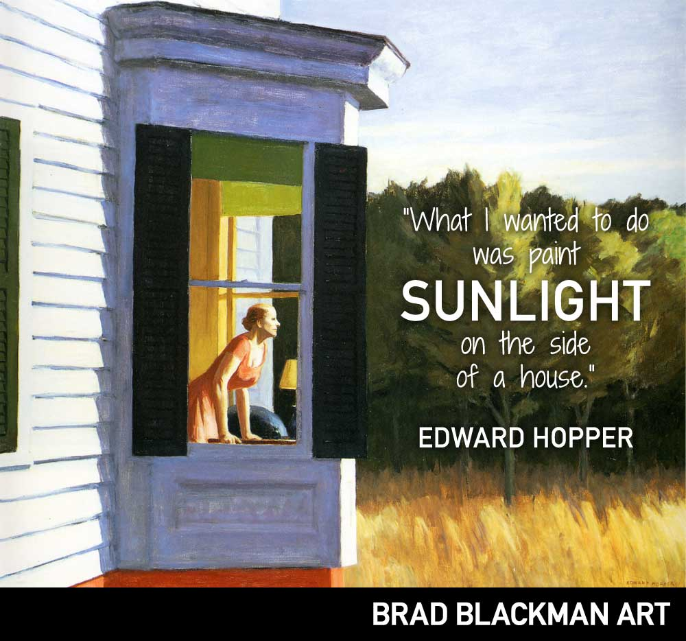 What I wanted to do was paint sunlight on the side of a house. -- Edward Hopper