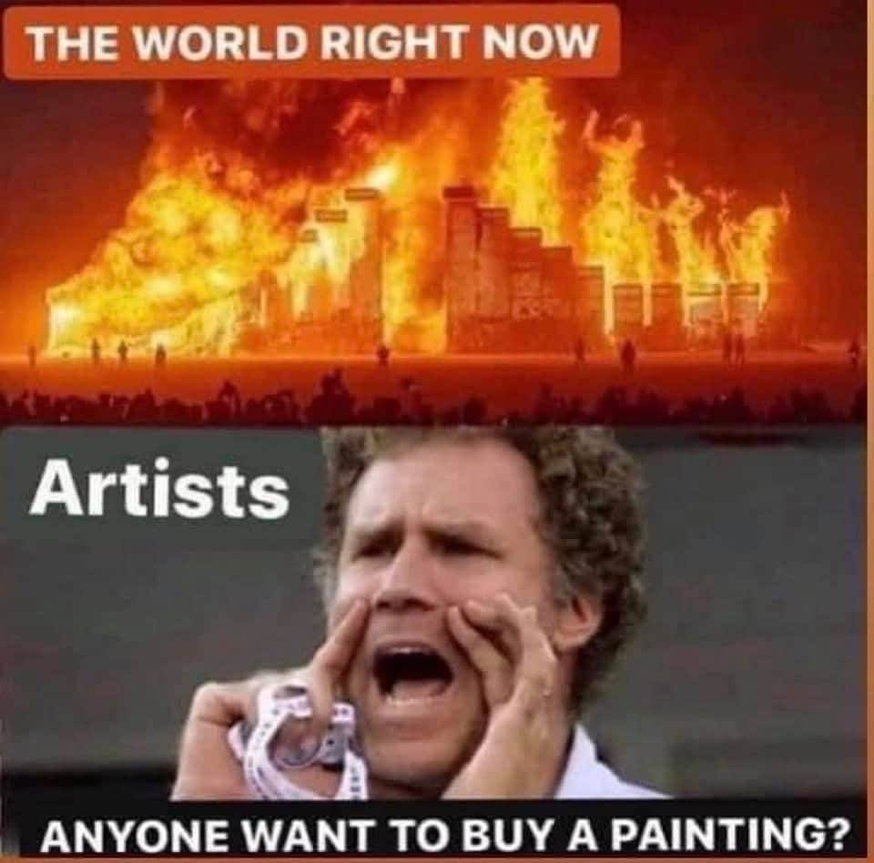 Meme: caption: THE WORLD RIGHT NOW - picture of a burning city caption: ARTISTS: ANYONE WANT TO BUY A PAINTING? - comic actor Will Ferrell cupping his hands around his mouth, yelling.